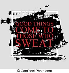Gute Dinge kommen zu denen, die schwitzen - inspirierendes Zitat