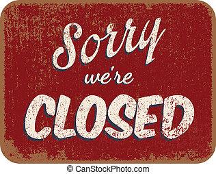 Tut mir leid, dass wir geschlossen haben.